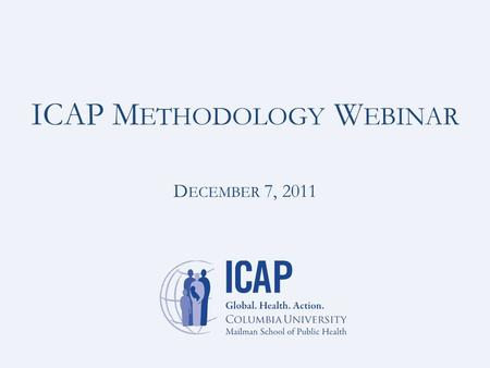 ICAP M ETHODOLOGY W EBINAR D ECEMBER 7, 2011. Upcoming Methodology Webinars January 26: Using routinely-collected data to estimate patient retention in.