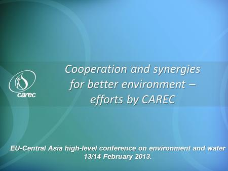 Cooperation and synergies for better environment – efforts by CAREC EU-Central Asia high-level conference on environment and water 13/14 February 2013.