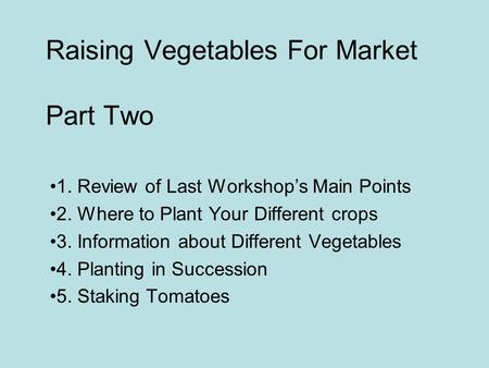 Raising Vegetables For Market Part Two 1. Review of Last Workshop's Main Points 2. Where to Plant Your Different crops 3. Information about Different Vegetables.