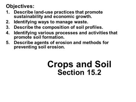 Crops and Soil Section 15.2 Objectives: 1.Describe land-use practices that promote sustainability and economic growth. 2.Identifying ways to manage waste.