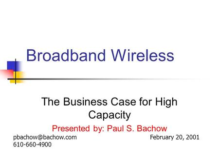 Broadband Wireless The Business Case for High Capacity Presented by: Paul S. Bachow February 20, 610-660-4900.