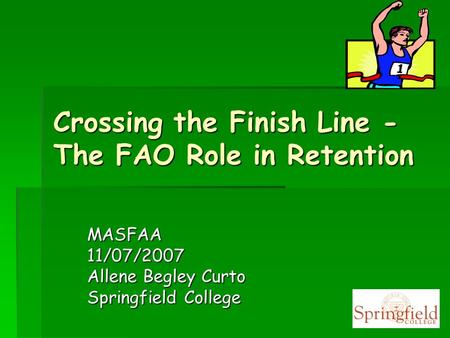 Crossing the Finish Line - The FAO Role in Retention MASFAA11/07/2007 Allene Begley Curto Springfield College.