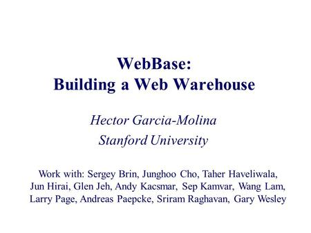 WebBase: Building a Web Warehouse Hector Garcia-Molina Stanford University Work with: Sergey Brin, Junghoo Cho, Taher Haveliwala, Jun Hirai, Glen Jeh,