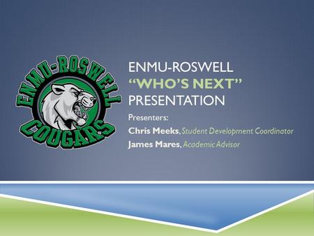 "ENMU-ROSWELL ""WHO'S NEXT"" PRESENTATION Presenters: Chris Meeks, Student Development Coordinator James Mares, Academic Advisor."