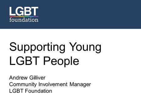 Supporting Young LGBT People Andrew Gilliver Community Involvement Manager LGBT Foundation Name Position.
