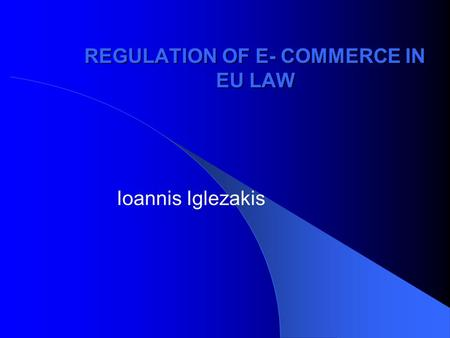 REGULATION OF E- COMMERCE IN EU LAW Ioannis Iglezakis.