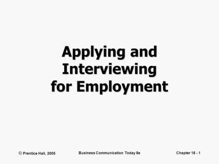 © Prentice Hall, 2005 Business Communication Today 8eChapter 18 - 1 Applying and Interviewing for Employment.