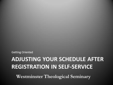 ADJUSTING YOUR SCHEDULE AFTER REGISTRATION IN SELF-SERVICE Getting Oriented Westminster Theological Seminary.
