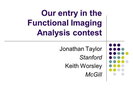 Our entry in the Functional Imaging Analysis contest Jonathan Taylor Stanford Keith Worsley McGill.