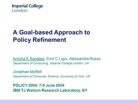 A Goal-based Approach to Policy Refinement Arosha K Bandara, Emil C Lupu, Alessandra Russo Department of Computing, Imperial College London, UK Jonathan.