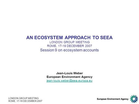 LONDON GROUP MEETING ROME, 17-19 DECEMBER 2007 AN ECOSYSTEM APPROACH TO SEEA LONDON GROUP MEETING ROME, 17-19 DECEMBER 2007 Session 9 on ecosystem accounts.