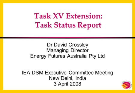 Task XV Extension: Task Status Report Dr David Crossley Managing Director Energy Futures Australia Pty Ltd IEA DSM Executive Committee Meeting New Delhi,