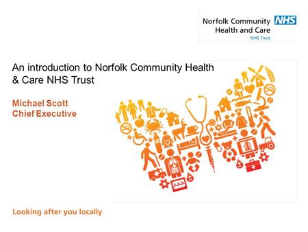 An introduction to Norfolk Community Health & Care NHS Trust Michael Scott Chief Executive.
