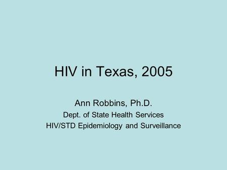 HIV in Texas, 2005 Ann Robbins, Ph.D. Dept. of State Health Services HIV/STD Epidemiology and Surveillance.