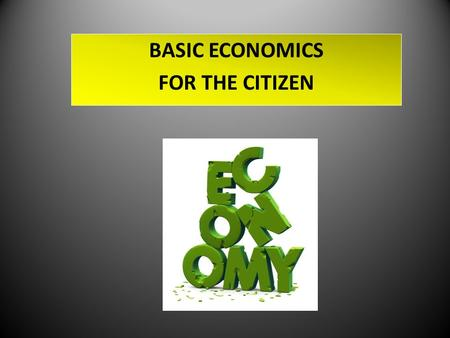 BASIC ECONOMICS FOR THE CITIZEN. The ECONOMY - a system by which goods and services are produced, sold, and bought in a country or region. The ECONOMY.