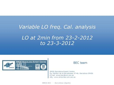 SMOS-BEC – Barcelona (Spain) Variable LO freq. Cal. analysis LO at 2min from 23-2-2012 to 23-3-2012 BEC team SMOS Barcelona Expert Centre Pg. Marítim de.
