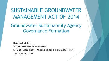 SUSTAINABLE GROUNDWATER MANAGEMENT ACT OF 2014 Groundwater Sustainability Agency Governance Formation REGINA RUBIER WATER RESOURCES MANAGER CITY OF STOCKTON.