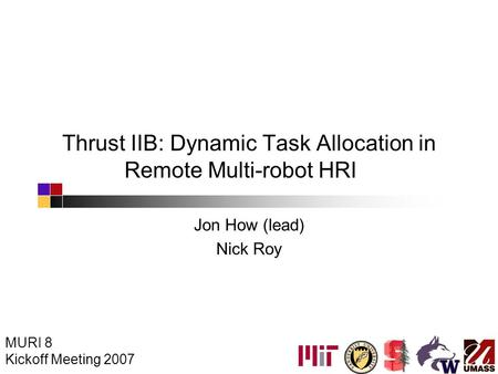 Thrust IIB: Dynamic Task Allocation in Remote Multi-robot HRI Jon How (lead) Nick Roy MURI 8 Kickoff Meeting 2007.