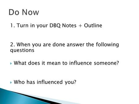 1. Turn in your DBQ Notes + Outline 2. When you are done answer the following questions  What does it mean to influence someone?  Who has influenced.