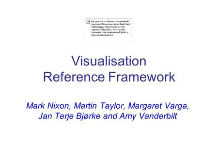 Visualisation Reference Framework Mark Nixon, Martin Taylor, Margaret Varga, Jan Terje Bjørke and Amy Vanderbilt.