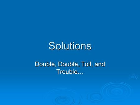 Solutions Double, Double, Toil, and Trouble…. Kool Aid drinks are solutions  Solutions are homogenous mixtures of two or more pure substances in a single.