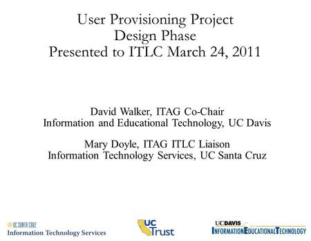 User Provisioning Project Design Phase Presented to ITLC March 24, 2011 David Walker, ITAG Co-Chair Information and Educational Technology, UC Davis Mary.