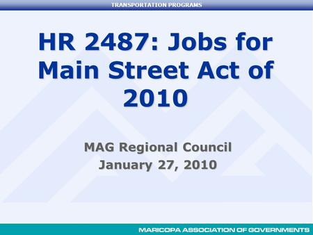 TRANSPORTATION PROGRAMS HR 2487: Jobs for Main Street Act of 2010 MAG Regional Council January 27, 2010.