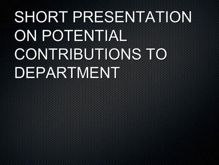 SHORT PRESENTATION ON POTENTIAL CONTRIBUTIONS TO DEPARTMENT.