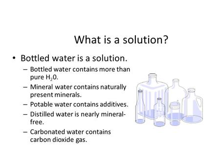 What is a solution? Bottled water is a solution. – Bottled water contains more than pure H 2 0. – Mineral water contains naturally present minerals. –