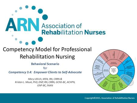 Competency Model for Professional Rehabilitation Nursing Behavioral Scenario for Competency 3.4: Empower Clients to Self-Advocate Mary Ullrich, MSN, RN,