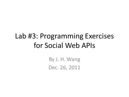 Lab #3: Programming Exercises for Social Web APIs By J. H. Wang Dec. 26, 2011.
