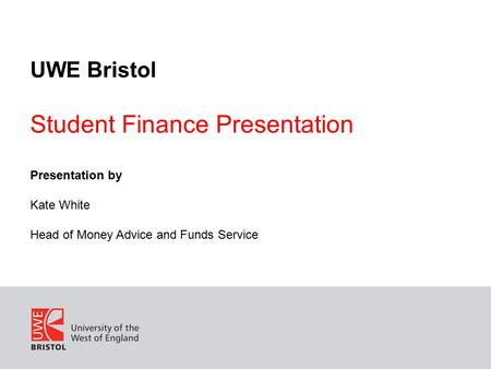 UWE Bristol Student Finance Presentation Presentation by Kate White Head of Money Advice and Funds Service.