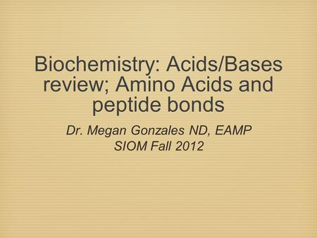 Biochemistry: Acids/Bases review; Amino Acids and peptide bonds Dr. Megan Gonzales ND, EAMP SIOM Fall 2012.