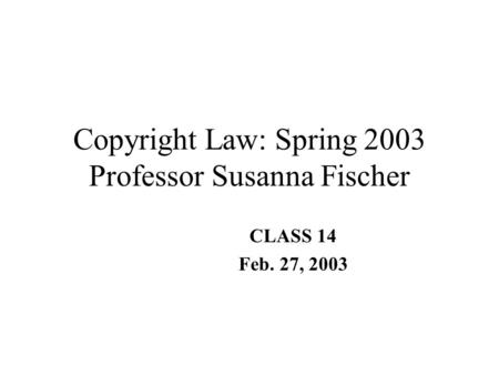 Copyright Law: Spring 2003 Professor Susanna Fischer CLASS 14 Feb. 27, 2003.