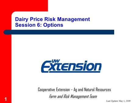 1 Farm and Risk Management Team Cooperative Extension – Ag and Natural Resources Dairy Price Risk Management Session 6: Options Last Update: May 1, 2009.