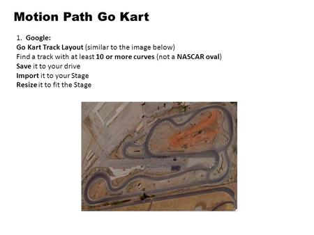 Motion Path Go Kart 1. Google: Go Kart Track Layout (similar to the image below) Find a track with at least 10 or more curves (not a NASCAR oval) Save.