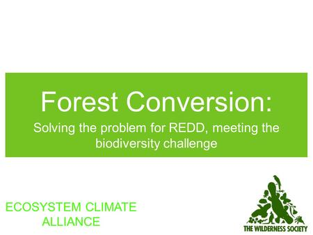 Forest Conversion: Solving the problem for REDD, meeting the biodiversity challenge ECOSYSTEM CLIMATE ALLIANCE.
