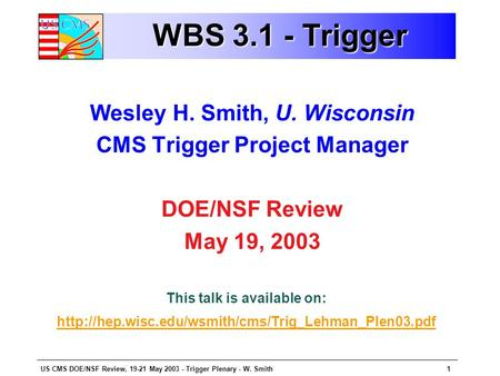 US CMS DOE/NSF Review, 19-21 May 2003 - Trigger Plenary - W. Smith1 WBS 3.1 - Trigger Wesley H. Smith, U. Wisconsin CMS Trigger Project Manager DOE/NSF.