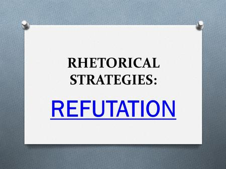 RHETORICAL STRATEGIES: REFUTATION.  disprove a claim  disagree with a claim  question the assumptions made or suggested  refutation does NOT prove.
