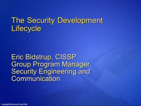 Copyright © Microsoft Corp 2006 The Security Development Lifecycle Eric Bidstrup, CISSP Group Program Manager Security Engineering and Communication.