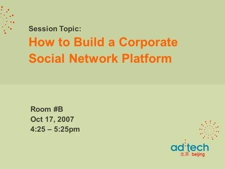 Session Topic: How to Build a Corporate Social Network Platform Room #B Oct 17, 2007 4:25 – 5:25pm 北京 beijing.