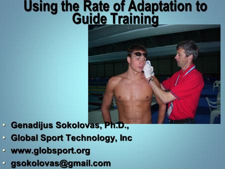 Using the Rate of Adaptation to Guide Training Genadijus Sokolovas, Ph.D.,Genadijus Sokolovas, Ph.D., Global Sport Technology, IncGlobal Sport Technology,