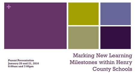 + Marking New Learning Milestones within Henry County Schools Parent Presentation January 20 and 21, 2016 8:00am and 7:00pm.