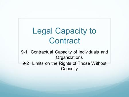 Legal Capacity to Contract 9-1Contractual Capacity of Individuals and Organizations 9-2Limits on the Rights of Those Without Capacity.