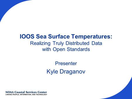 IOOS Sea Surface Temperatures: Realizing Truly Distributed Data with Open Standards Presenter Kyle Draganov.