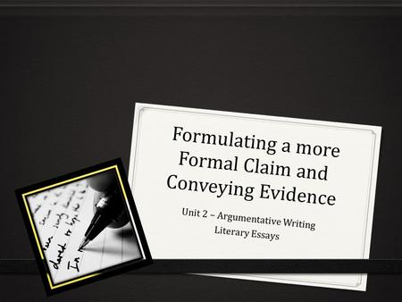 Formulating a more Formal Claim and Conveying Evidence Unit 2 – Argumentative Writing Literary Essays.