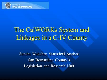 The CalWORKs System and Linkages in a C-IV County Sandra Wakcher, Statistical Analyst San Bernardino County's Legislation and Research Unit.