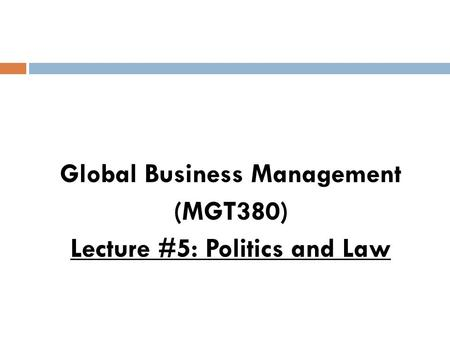 Global Business Management (MGT380) Lecture #5: Politics and Law.