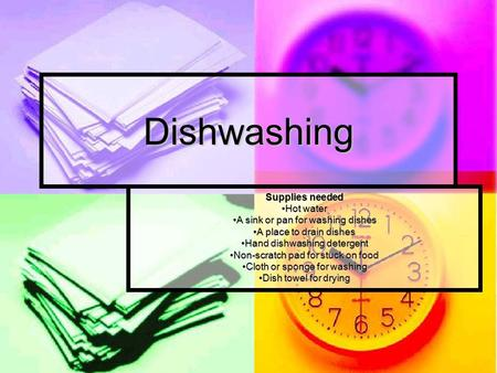 Dishwashing Supplies needed Hot water A sink or pan for washing dishes A place to drain dishes Hand dishwashing detergent Non-scratch pad for stuck on.