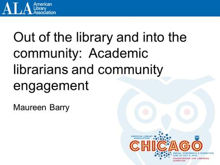 Out of the library and into the community: Academic librarians and community engagement Maureen Barry.
